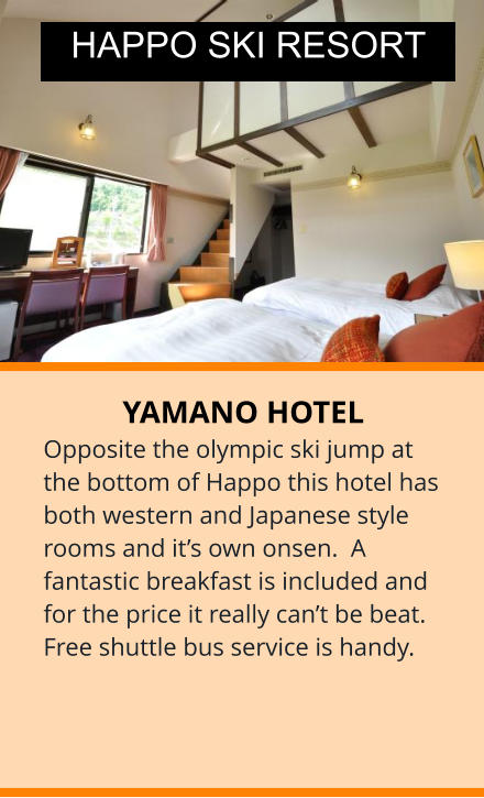 YAMANO HOTEL Opposite the olympic ski jump at the bottom of Happo this hotel has both western and Japanese style rooms and it's own onsen.  A fantastic breakfast is included and for the price it really can't be beat. Free shuttle bus service is handy.   HAPPO SKI RESORT