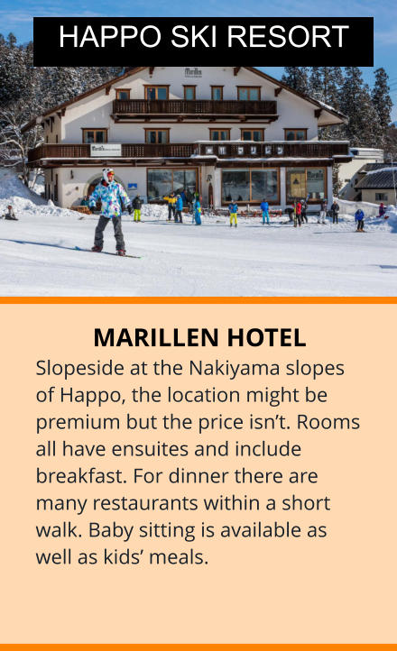 MARILLEN HOTEL Slopeside at the Nakiyama slopes of Happo, the location might be premium but the price isn't. Rooms all have ensuites and include breakfast. For dinner there are many restaurants within a short walk. Baby sitting is available as well as kids' meals.  HAPPO SKI RESORT