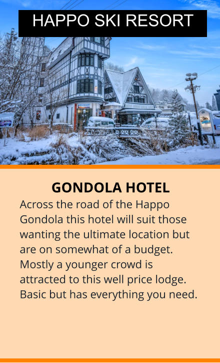 GONDOLA HOTEL Across the road of the Happo Gondola this hotel will suit those wanting the ultimate location but are on somewhat of a budget. Mostly a younger crowd is attracted to this well price lodge. Basic but has everything you need. HAPPO SKI RESORT