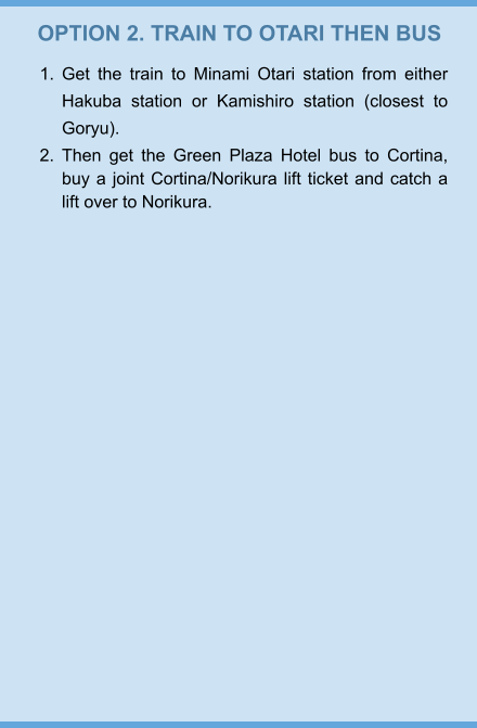 OPTION 2. TRAIN TO OTARI THEN BUS 	1.	Get the train to Minami Otari station from either Hakuba station or Kamishiro station (closest to Goryu).  	2.	Then get the Green Plaza Hotel bus to Cortina, buy a joint Cortina/Norikura lift ticket and catch a lift over to Norikura.