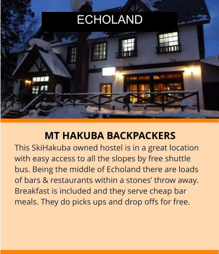 MT HAKUBA BACKPACKERS This SkiHakuba owned hostel is in a great location with easy access to all the slopes by free shuttle bus. Being the middle of Echoland there are loads of bars & restaurants within a stones' throw away.  Breakfast is included and they serve cheap bar meals. They do picks ups and drop offs for free. ECHOLAND