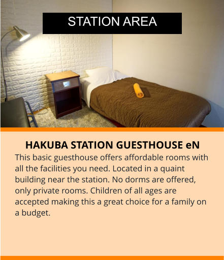 HAKUBA STATION GUESTHOUSE eN This basic guesthouse offers affordable rooms with all the facilities you need. Located in a quaint building near the station. No dorms are offered, only private rooms. Children of all ages are accepted making this a great choice for a family on a budget. STATION AREA