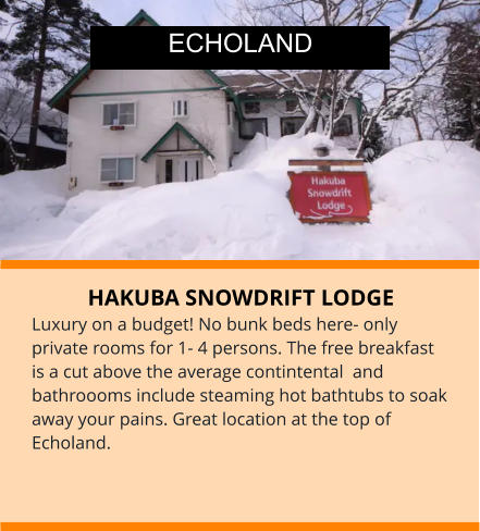 HAKUBA SNOWDRIFT LODGE  Luxury on a budget! No bunk beds here- only private rooms for 1- 4 persons. The free breakfast is a cut above the average contintental  and bathroooms include steaming hot bathtubs to soak away your pains. Great location at the top of Echoland. ECHOLAND