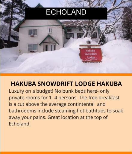 HAKUBA SNOWDRIFT LODGE HAKUBA Luxury on a budget! No bunk beds here- only private rooms for 1- 4 persons. The free breakfast is a cut above the average contintental  and bathroooms include steaming hot bathtubs to soak away your pains. Great location at the top of Echoland.    ECHOLAND